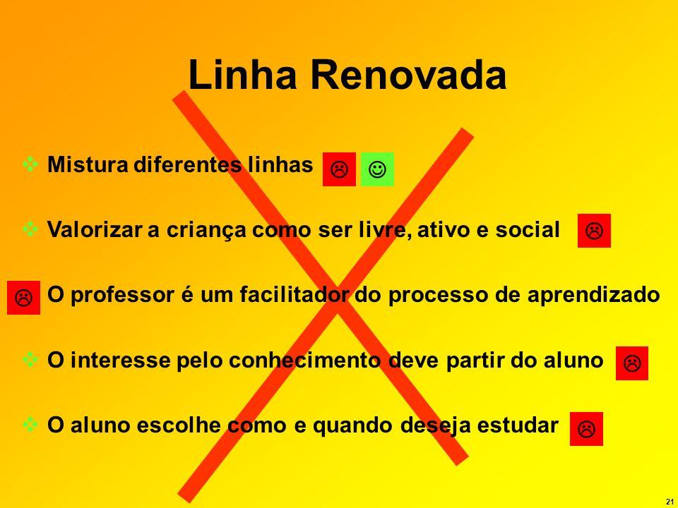 21 Linha Renovada Mistura diferentes linhas Valorizar a criança como ser livre, ativo e social O professor é um facilitador do processo de aprendizado