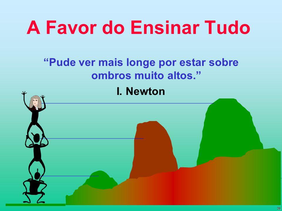 39 A Favor do Ensinar Tudo Pude ver mais longe por estar sobre ombros muito altos. I. Newton