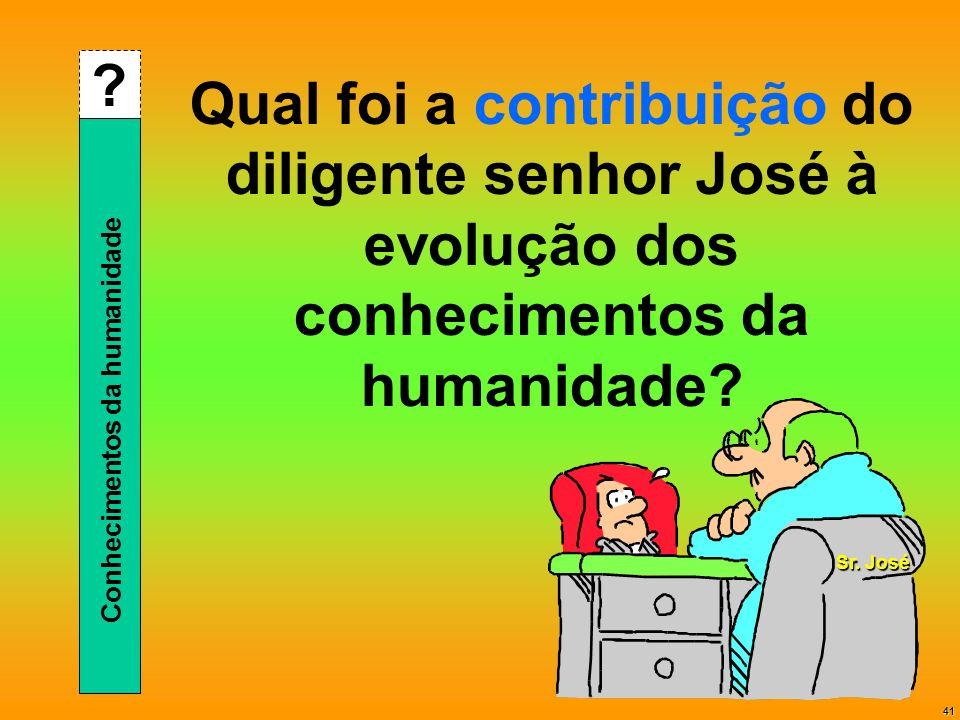 41 Qual foi a contribuição do diligente senhor José à evolução dos conhecimentos da humanidade? ? Conhecimentos da humanidade Sr. José