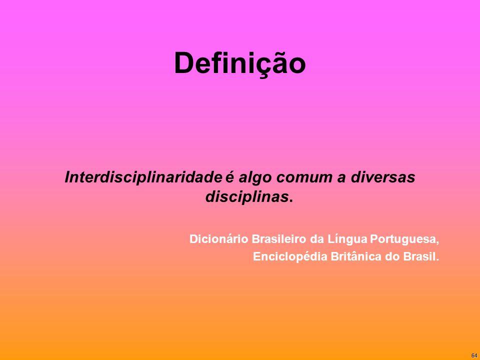64 Definição Interdisciplinaridade é algo comum a diversas disciplinas. Dicionário Brasileiro da Língua Portuguesa, Enciclopédia Britânica do Brasil.