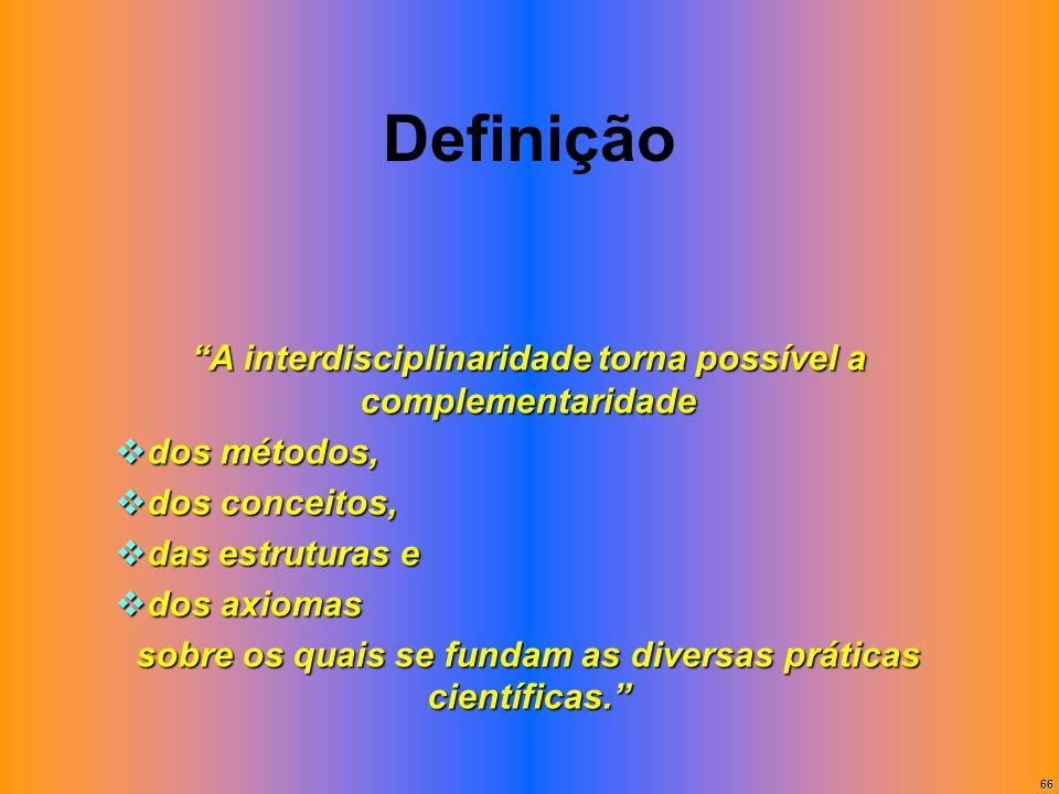 66 Definição A interdisciplinaridade torna possível a complementaridade dos métodos, dos métodos, dos conceitos, dos conceitos, das estruturas e das e