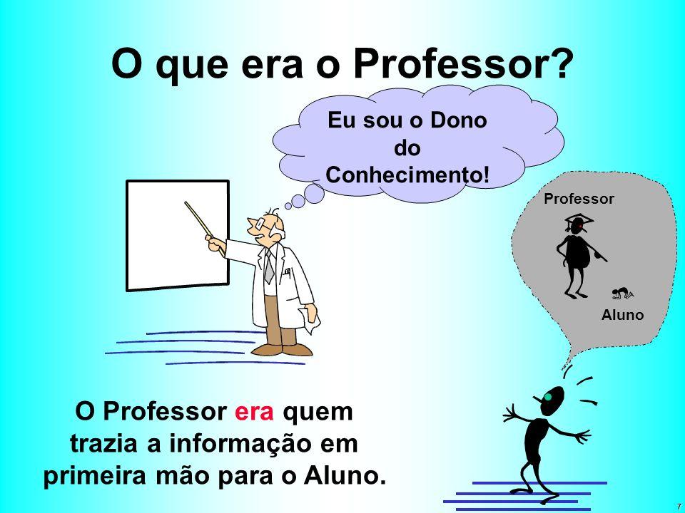 7 O que era o Professor? O Professor era quem trazia a informação em primeira mão para o Aluno. Eu sou o Dono do Conhecimento! Aluno Professor