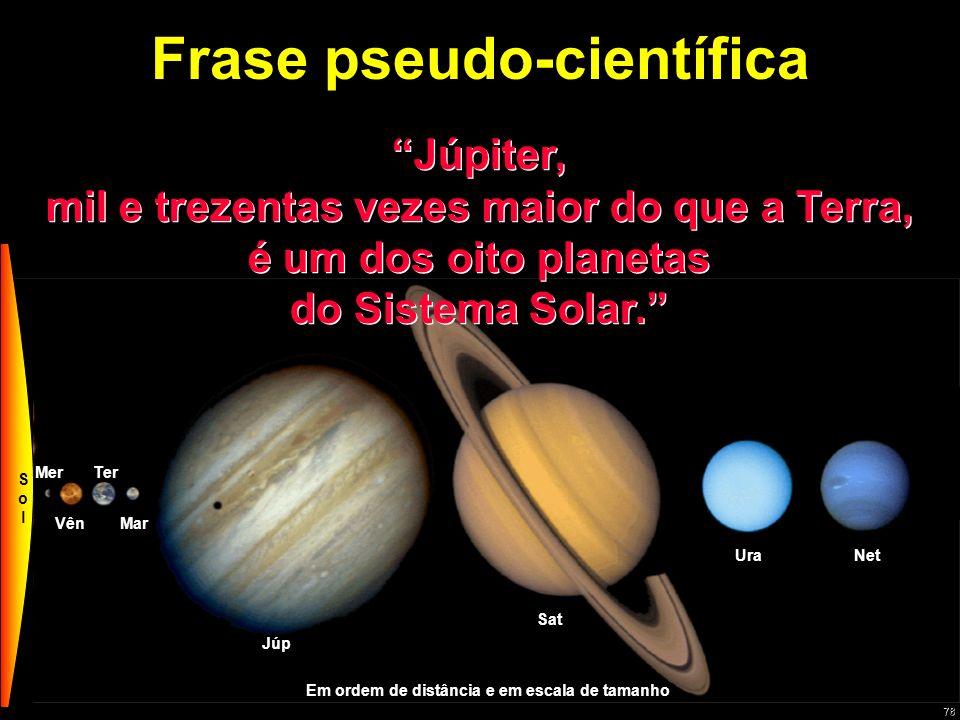 78 Mer VênMar Ter Júp Sat UraNet Plu Frase pseudo-científica Júpiter, mil e trezentas vezes maior do que a Terra, é um dos oito planetas do Sistema So