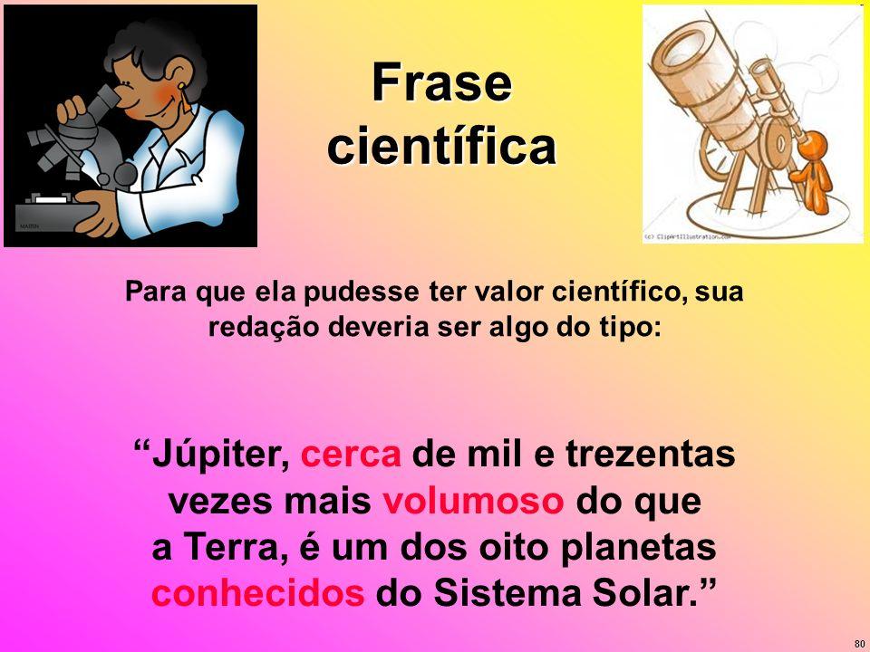 80 Frase científica Para que ela pudesse ter valor científico, sua redação deveria ser algo do tipo: Júpiter, cerca de mil e trezentas vezes mais volu