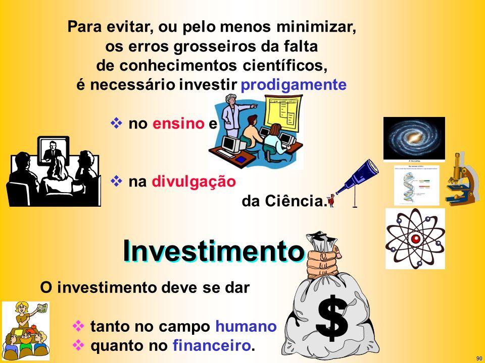 90 Investimento Para evitar, ou pelo menos minimizar, os erros grosseiros da falta de conhecimentos científicos, é necessário investir prodigamente no