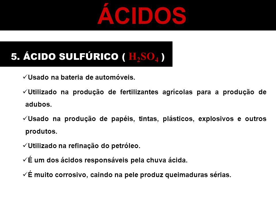 ÁCIDOS 5. ÁCIDO SULFÚRICO ( H 2 SO 4 ) Usado na bateria de automóveis. Utilizado na produção de fertilizantes agrícolas para a produção de adubos. Usa