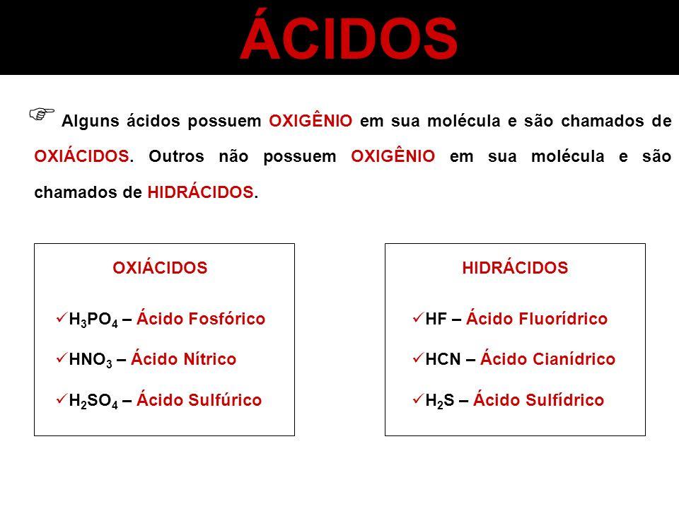 ÁCIDOS Alguns ácidos possuem OXIGÊNIO em sua molécula e são chamados de OXIÁCIDOS. Outros não possuem OXIGÊNIO em sua molécula e são chamados de HIDRÁ
