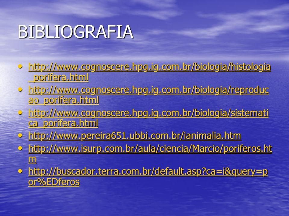 BIBLIOGRAFIA http://www.cognoscere.hpg.ig.com.br/biologia/histologia _porifera.html http://www.cognoscere.hpg.ig.com.br/biologia/histologia _porifera.