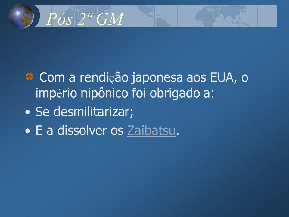 Pós 2ª GM Com a rendi ç ão japonesa aos EUA, o imp é rio nipônico foi obrigado a: Se desmilitarizar; E a dissolver os Zaibatsu.Zaibatsu