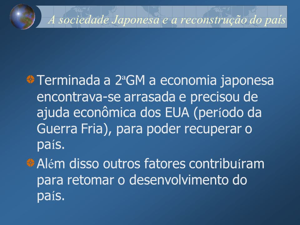 A sociedade Japonesa e a reconstrução do país Terminada a 2 ª GM a economia japonesa encontrava-se arrasada e precisou de ajuda econômica dos EUA (per