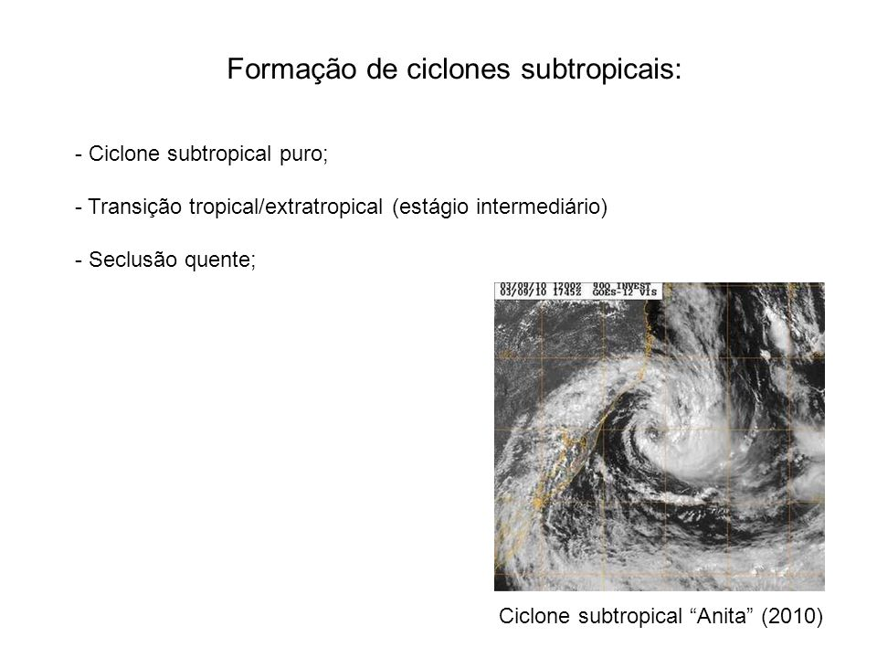 Formação de ciclones subtropicais: - Ciclone subtropical puro; - Transição tropical/extratropical (estágio intermediário) - Seclusão quente; Ciclone subtropical Anita (2010)