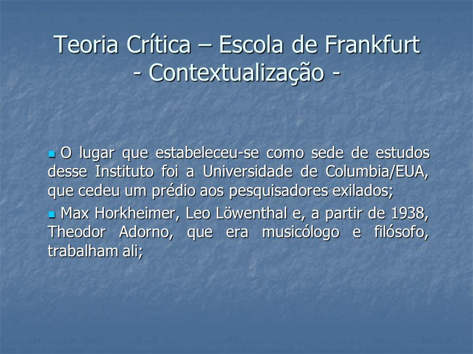 Teoria Crítica – Escola de Frankfurt - Contextualização - O lugar que estabeleceu-se como sede de estudos desse Instituto foi a Universidade de Columbia/EUA, que cedeu um prédio aos pesquisadores exilados; O lugar que estabeleceu-se como sede de estudos desse Instituto foi a Universidade de Columbia/EUA, que cedeu um prédio aos pesquisadores exilados; Max Horkheimer, Leo Löwenthal e, a partir de 1938, Theodor Adorno, que era musicólogo e filósofo, trabalham ali; Max Horkheimer, Leo Löwenthal e, a partir de 1938, Theodor Adorno, que era musicólogo e filósofo, trabalham ali;