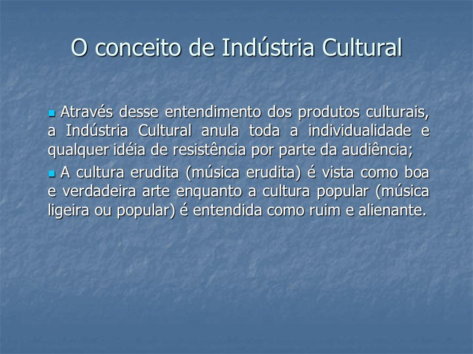 O conceito de Indústria Cultural Através desse entendimento dos produtos culturais, a Indústria Cultural anula toda a individualidade e qualquer idéia de resistência por parte da audiência; Através desse entendimento dos produtos culturais, a Indústria Cultural anula toda a individualidade e qualquer idéia de resistência por parte da audiência; A cultura erudita (música erudita) é vista como boa e verdadeira arte enquanto a cultura popular (música ligeira ou popular) é entendida como ruim e alienante.