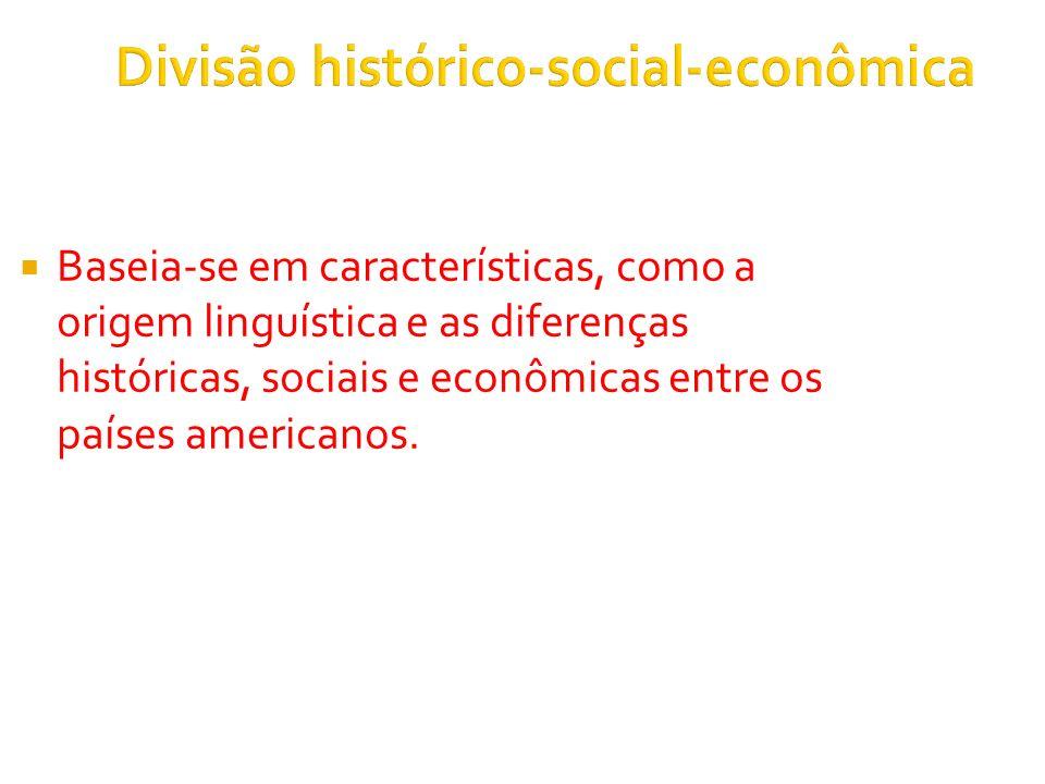 Divisão histórico-social-econômica Baseia-se em características, como a origem linguística e as diferenças históricas, sociais e econômicas entre os países americanos.