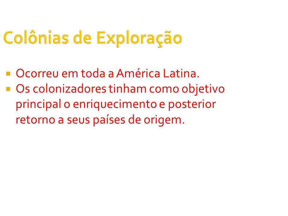 Colônias de Exploração Ocorreu em toda a América Latina. Os colonizadores tinham como objetivo principal o enriquecimento e posterior retorno a seus p