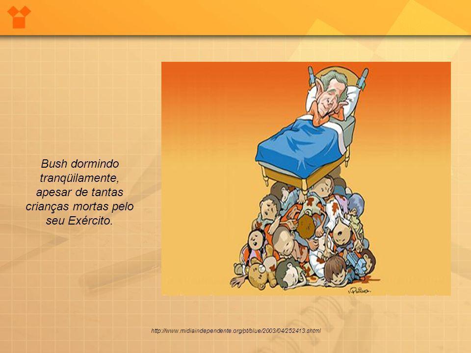 http://www.midiaindependente.org/pt/blue/2003/04/252413.shtml Bush dormindo tranqüilamente, apesar de tantas crianças mortas pelo seu Exército.