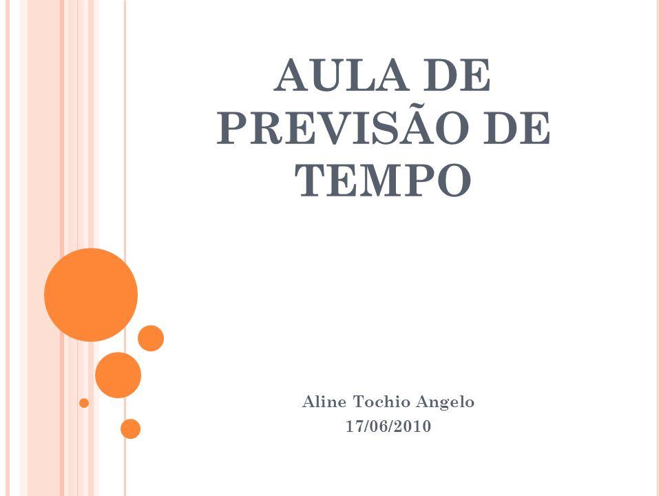 AULA DE PREVISÃO DE TEMPO Aline Tochio Angelo 17/06/2010