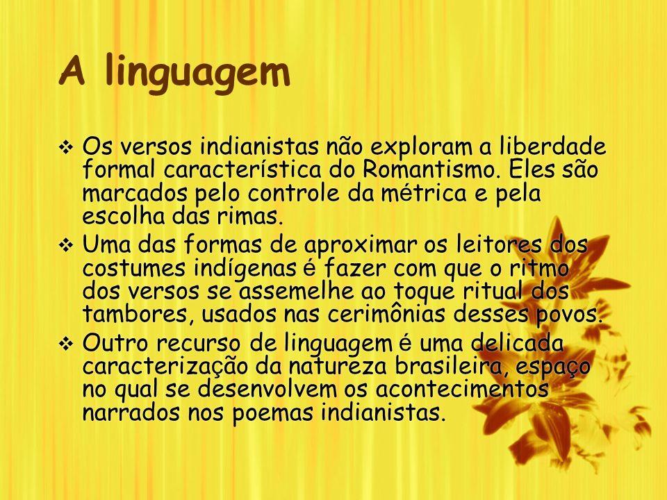 A linguagem Os versos indianistas não exploram a liberdade formal caracter í stica do Romantismo. Eles são marcados pelo controle da m é trica e pela
