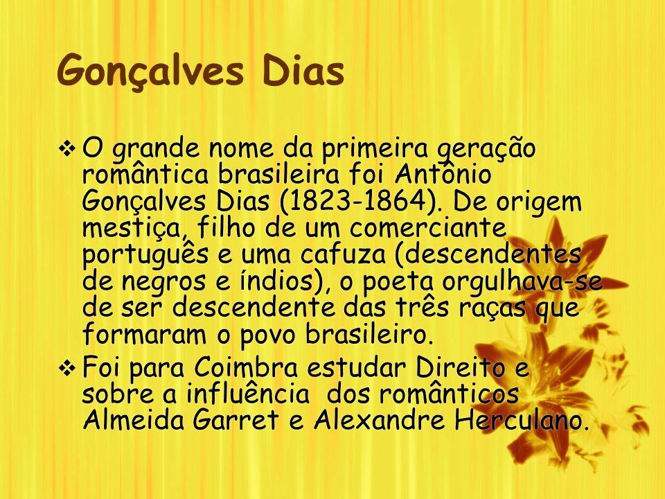 Gonçalves Dias O grande nome da primeira geração romântica brasileira foi Antônio Gon ç alves Dias (1823-1864). De origem mesti ç a, filho de um comer