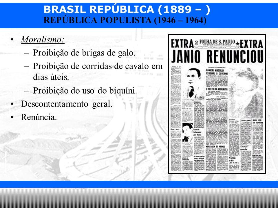 BRASIL REPÚBLICA (1889 – ) Prof. Iair iair@pop.com.br REPÚBLICA POPULISTA (1946 – 1964) Moralismo: –Proibição de brigas de galo. –Proibição de corrida