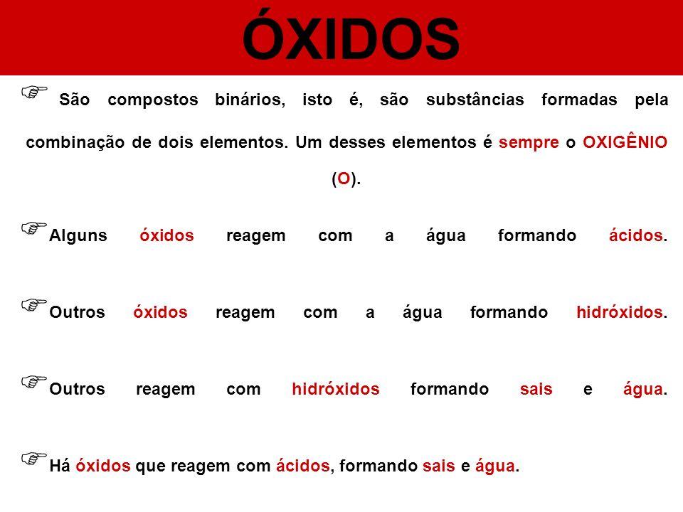 ÓXIDOS São compostos binários, isto é, são substâncias formadas pela combinação de dois elementos. Um desses elementos é sempre o OXIGÊNIO (O). Alguns