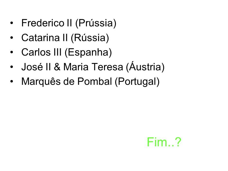 Frederico II (Prússia) Catarina II (Rússia) Carlos III (Espanha) José II & Maria Teresa (Áustria) Marquês de Pombal (Portugal) Fim..?