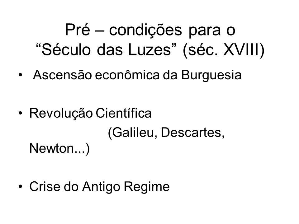 Pré – condições para o Século das Luzes (séc. XVIII) Ascensão econômica da Burguesia Revolução Científica (Galileu, Descartes, Newton...) Crise do Ant