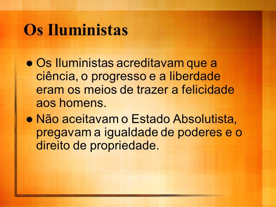 Os Iluministas Os Iluministas acreditavam que a ciência, o progresso e a liberdade eram os meios de trazer a felicidade aos homens. Não aceitavam o Es