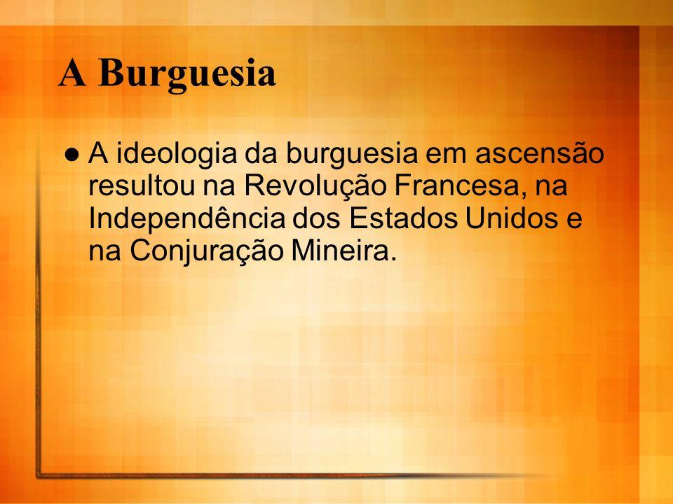 A Burguesia A ideologia da burguesia em ascensão resultou na Revolução Francesa, na Independência dos Estados Unidos e na Conjuração Mineira.