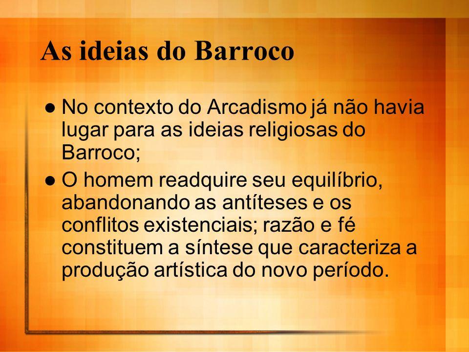 As ideias do Barroco No contexto do Arcadismo já não havia lugar para as ideias religiosas do Barroco; O homem readquire seu equilíbrio, abandonando a