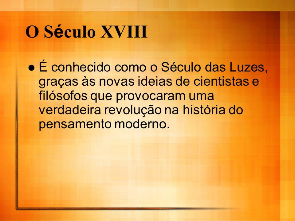 O S é culo XVIII É conhecido como o Século das Luzes, graças às novas ideias de cientistas e filósofos que provocaram uma verdadeira revolução na hist