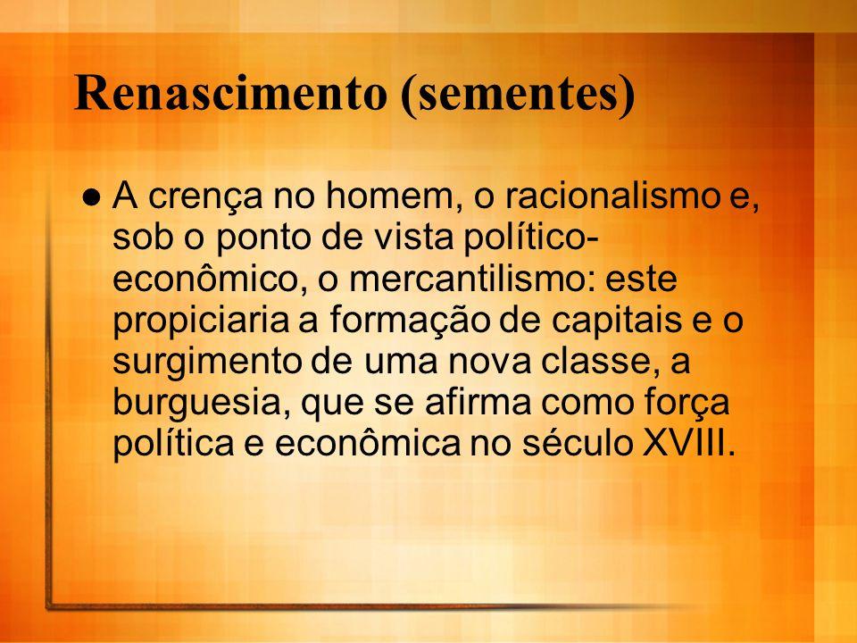 Renascimento (sementes) A crença no homem, o racionalismo e, sob o ponto de vista político- econômico, o mercantilismo: este propiciaria a formação de