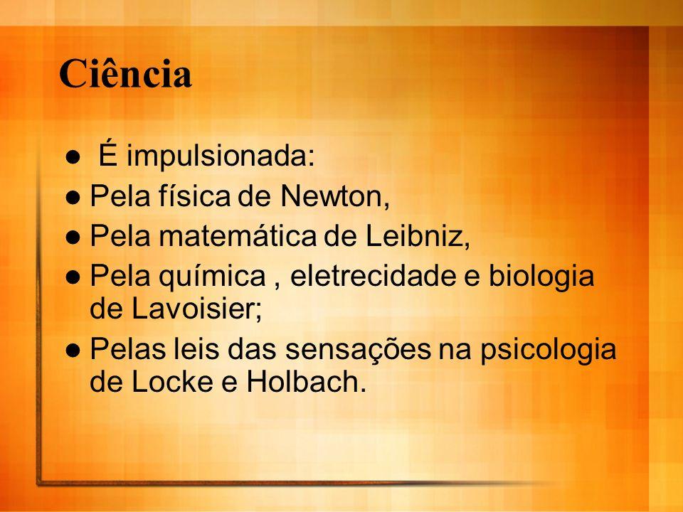 Ciência É impulsionada: Pela física de Newton, Pela matemática de Leibniz, Pela química, eletrecidade e biologia de Lavoisier; Pelas leis das sensaçõe