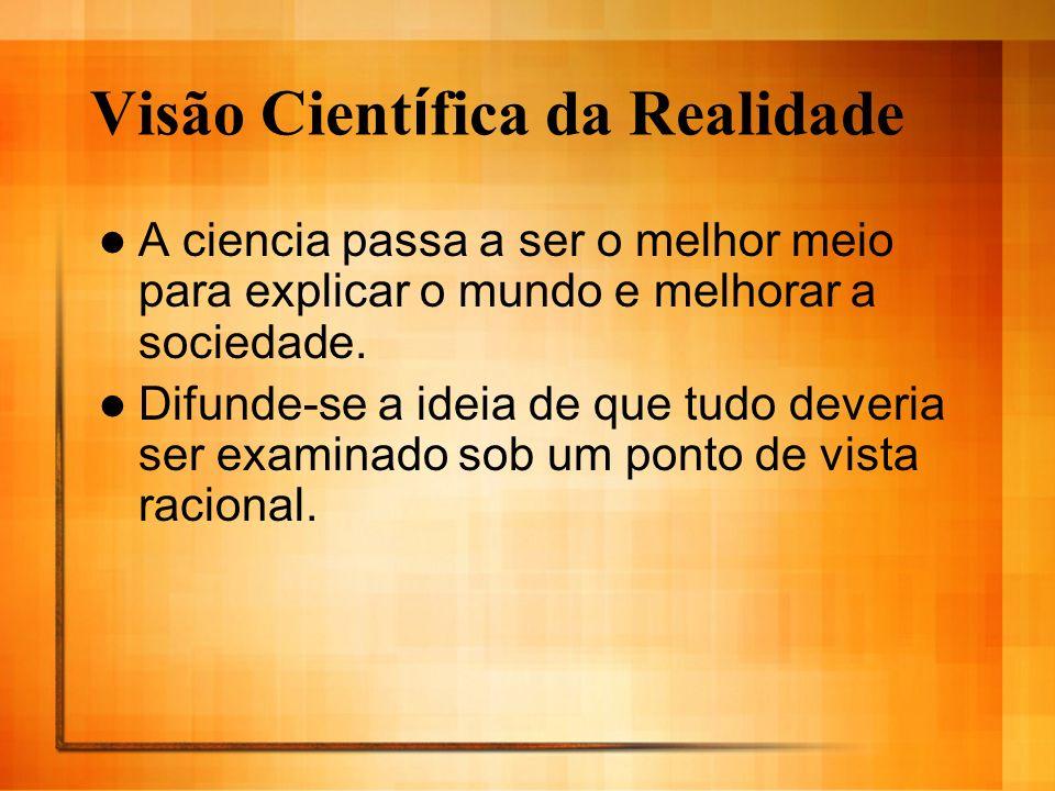 Visão Cient í fica da Realidade A ciencia passa a ser o melhor meio para explicar o mundo e melhorar a sociedade. Difunde-se a ideia de que tudo dever