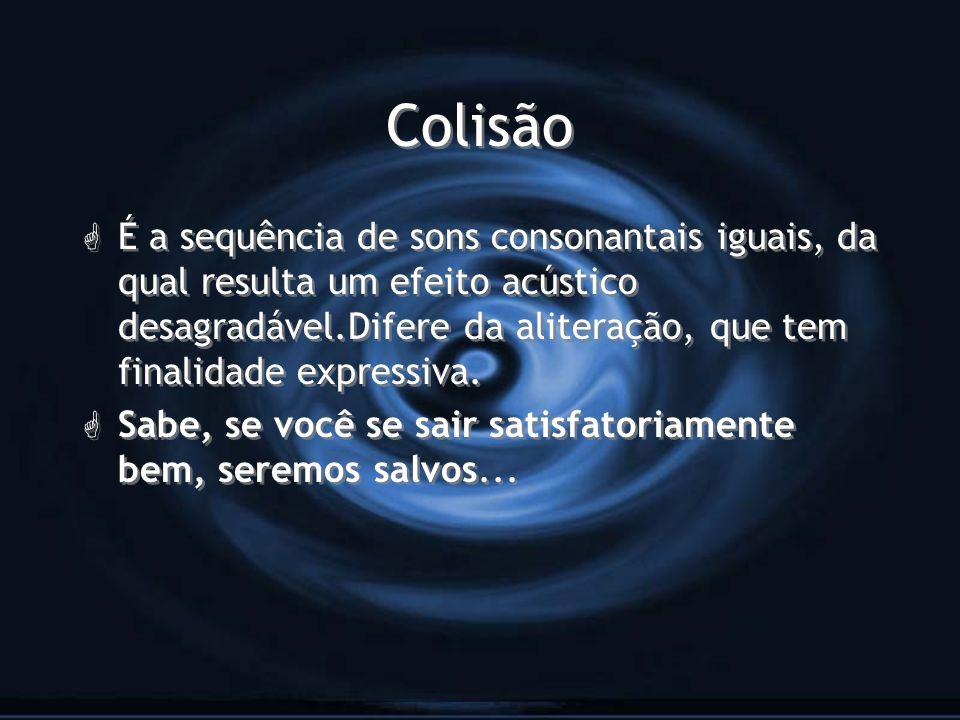 Colisão G É a sequência de sons consonantais iguais, da qual resulta um efeito acústico desagradável.Difere da aliteração, que tem finalidade expressi