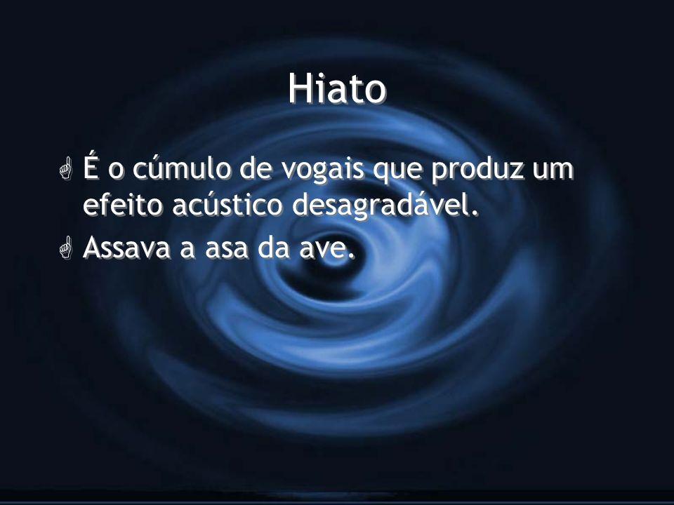 Hiato G É o cúmulo de vogais que produz um efeito acústico desagradável. G Assava a asa da ave. G É o cúmulo de vogais que produz um efeito acústico d