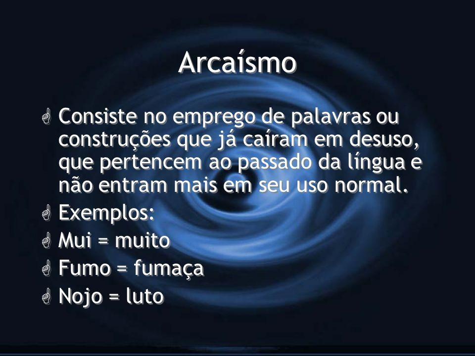 Arcaísmo G Consiste no emprego de palavras ou construções que já caíram em desuso, que pertencem ao passado da língua e não entram mais em seu uso nor