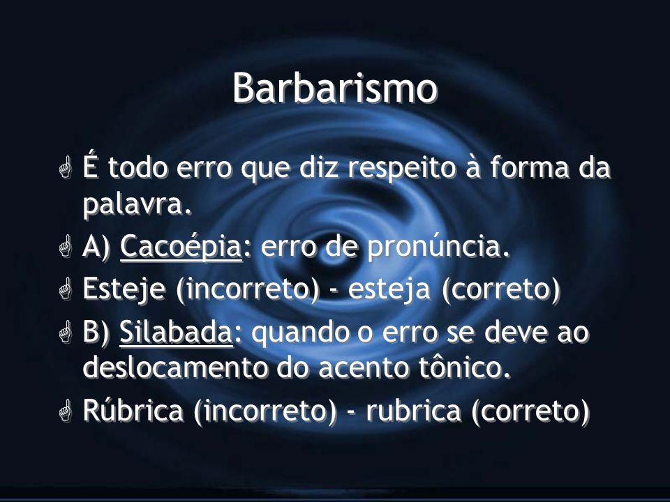 Barbarismo G É todo erro que diz respeito à forma da palavra. G A) Cacoépia: erro de pronúncia. G Esteje (incorreto) - esteja (correto) G B) Silabada: