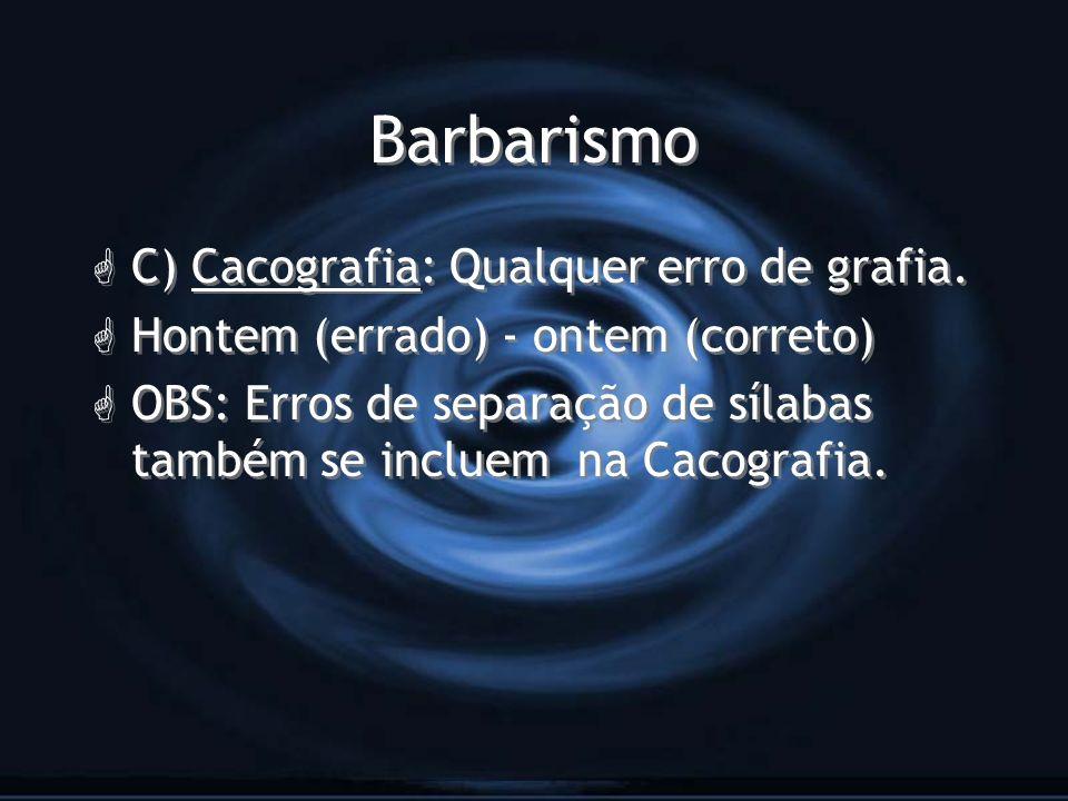 Barbarismo G C) Cacografia: Qualquer erro de grafia. G Hontem (errado) - ontem (correto) G OBS: Erros de separação de sílabas também se incluem na Cac