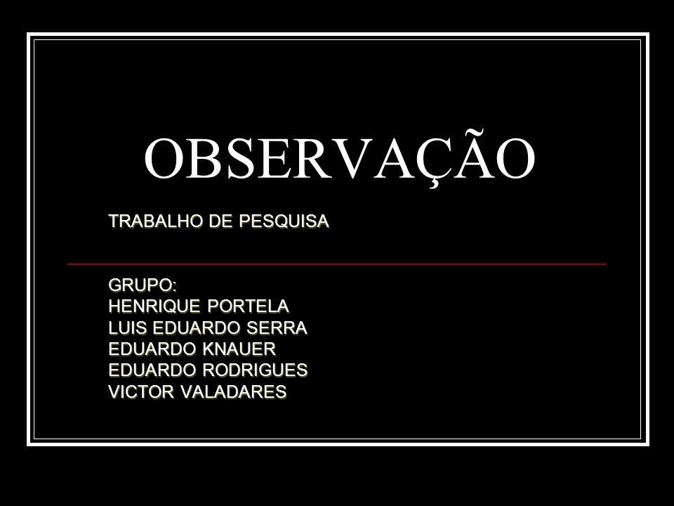 OBSERVAÇÃO TRABALHO DE PESQUISA GRUPO: HENRIQUE PORTELA LUIS EDUARDO SERRA EDUARDO KNAUER EDUARDO RODRIGUES VICTOR VALADARES