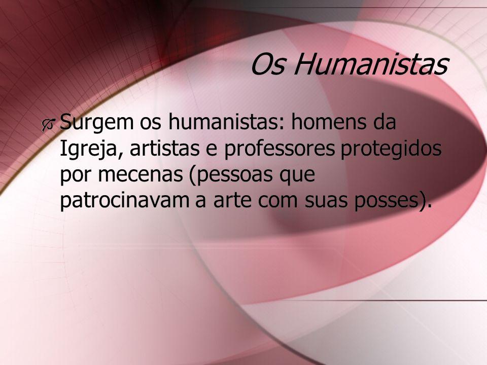 Os Humanistas Surgem os humanistas: homens da Igreja, artistas e professores protegidos por mecenas (pessoas que patrocinavam a arte com suas posses).