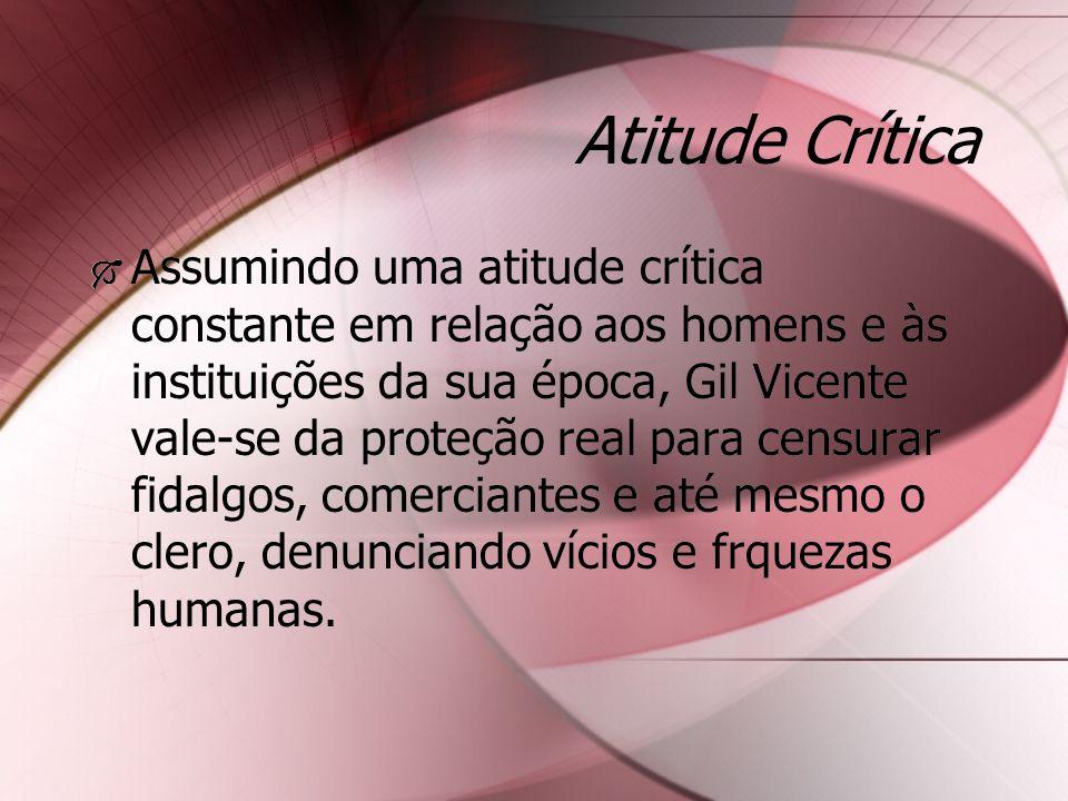 Atitude Crítica Assumindo uma atitude crítica constante em relação aos homens e às instituições da sua época, Gil Vicente vale-se da proteção real par