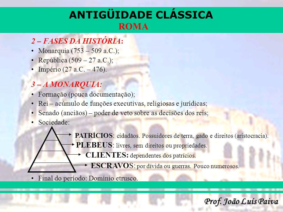 ANTIGÜIDADE CLÁSSICA Prof. João Luís Paiva ROMA 2 – FASES DA HISTÓRIA: Monarquia (753 – 509 a.C.); República (509 – 27 a.C.); Império (27 a.C. – 476).