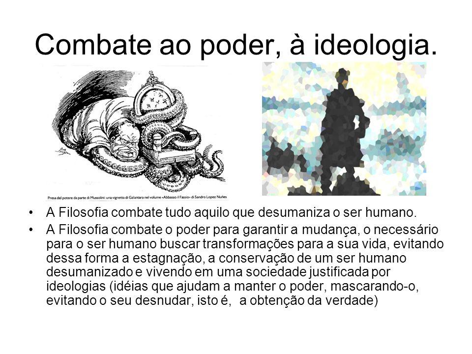 Combate ao poder, à ideologia. A Filosofia combate tudo aquilo que desumaniza o ser humano. A Filosofia combate o poder para garantir a mudança, o nec
