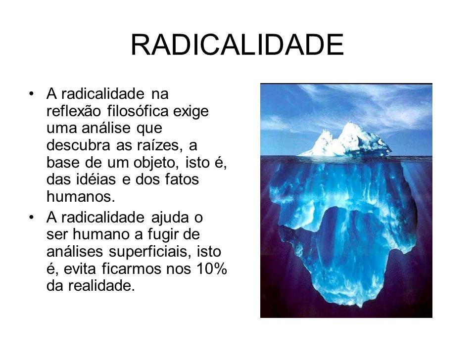 RADICALIDADE A radicalidade na reflexão filosófica exige uma análise que descubra as raízes, a base de um objeto, isto é, das idéias e dos fatos human
