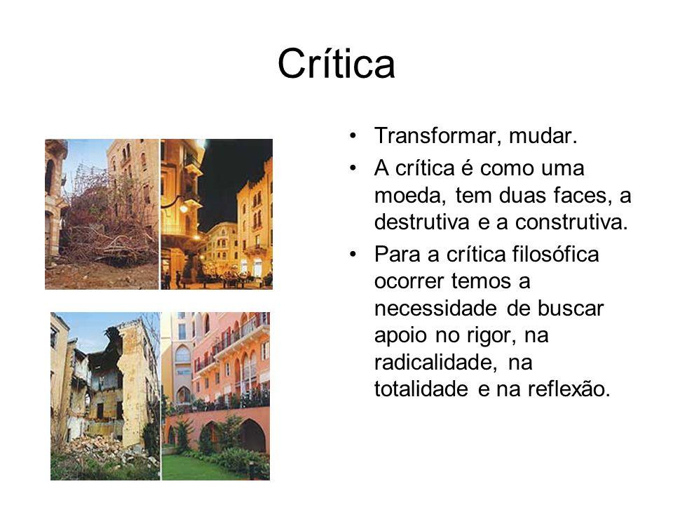 Crítica Transformar, mudar. A crítica é como uma moeda, tem duas faces, a destrutiva e a construtiva. Para a crítica filosófica ocorrer temos a necess