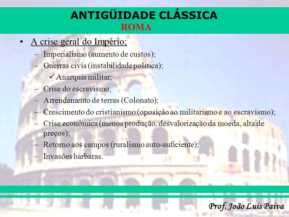 ANTIGÜIDADE CLÁSSICA Prof. João Luís Paiva ROMA A crise geral do Império; –Imperialismo (aumento de custos); –Guerras civis (instabilidade política);