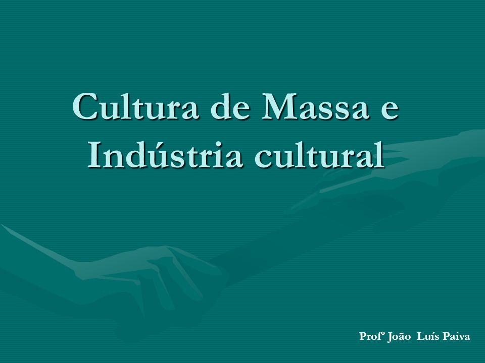 Cultura de Massa e Indústria cultural Profº João Luís Paiva