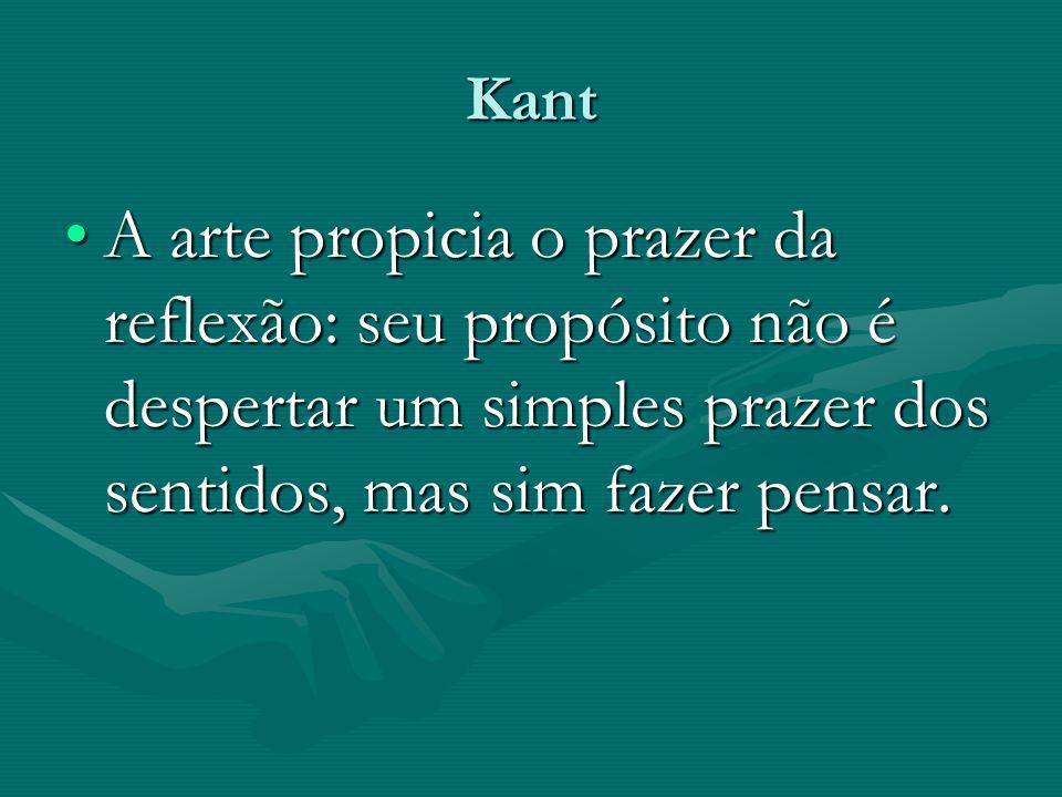 Kant A arte propicia o prazer da reflexão: seu propósito não é despertar um simples prazer dos sentidos, mas sim fazer pensar.A arte propicia o prazer