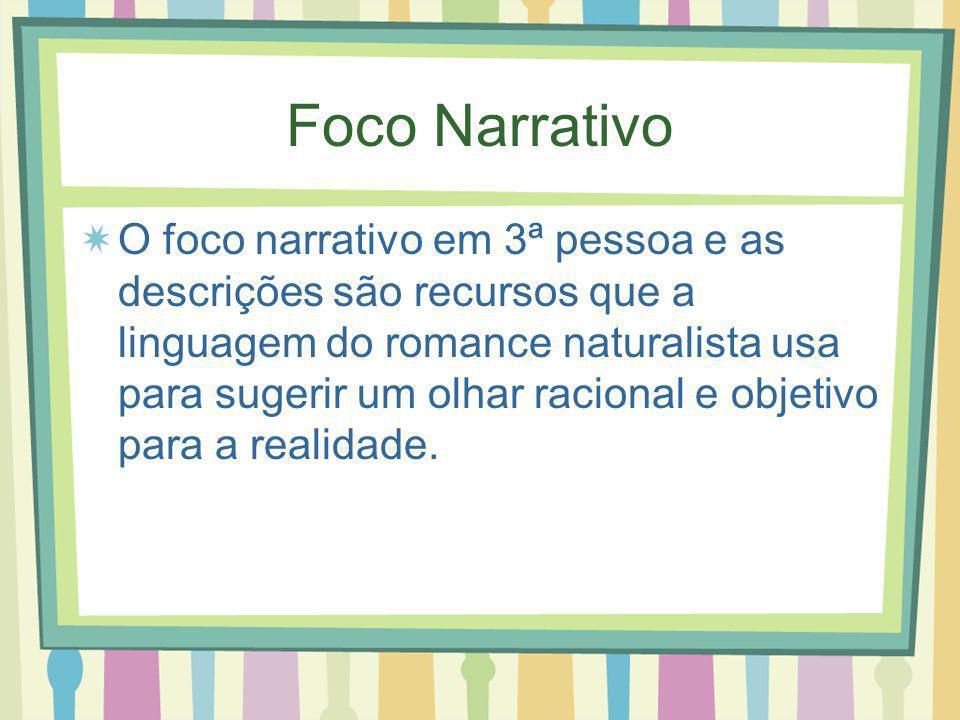 Foco Narrativo O foco narrativo em 3ª pessoa e as descrições são recursos que a linguagem do romance naturalista usa para sugerir um olhar racional e objetivo para a realidade.